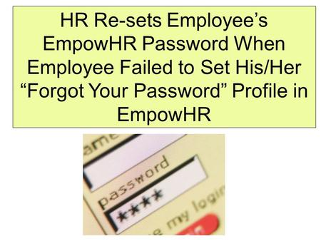 "HR Re-sets Employee's EmpowHR Password When Employee Failed to Set His/Her ""Forgot Your Password"" Profile in EmpowHR."