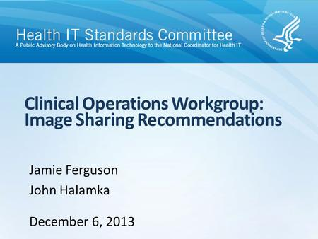 Clinical Operations Workgroup: Image Sharing Recommendations Jamie Ferguson John Halamka December 6, 2013.