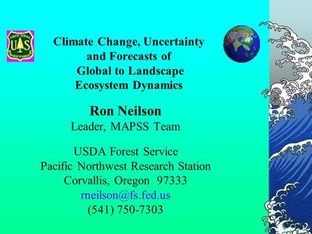 Climate Change, Uncertainty and Forecasts of Global to Landscape Ecosystem Dynamics Ron Neilson Leader, MAPSS Team USDA Forest Service Pacific Northwest.