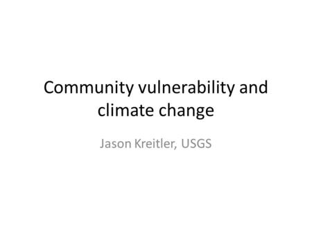 Community vulnerability and climate change Jason Kreitler, USGS.