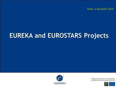 The Eurostars Programme is powered by EUREKA and the European Community Praha, 2 December 2010 EUREKA and EUROSTARS Projects.