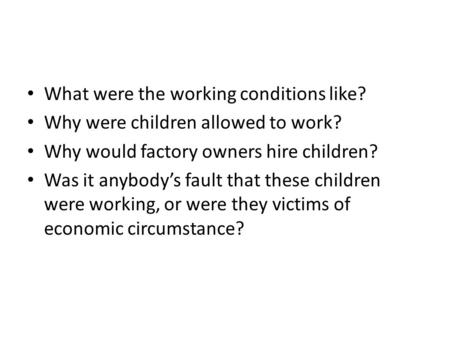What were the working conditions like? Why were children allowed to work? Why would factory owners hire children? Was it anybody's fault that these children.