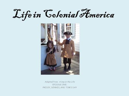 Life in Colonial America Adapted from A Day in the Life EPISODE ONE: PRISSY, DENNIS, AND TOM'S DAY.
