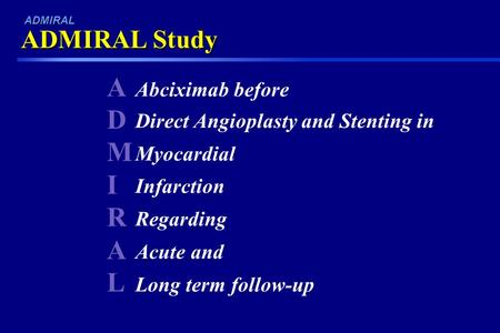 ADMIRALADMIRAL Abciximab before Direct Angioplasty and Stenting in Myocardial Infarction Regarding Acute and Long term follow-up ADMIRAL Study ADMIRAL.