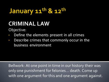 CRIMINAL LAW Objective: Define the elements present in all crimes Describe crimes that commonly occur in the business environment Bellwork: At one point.