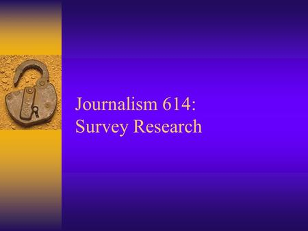 Journalism 614: Survey Research. Survey Research  Structured interview of: –Sample of individuals in order to generalize to a larger population  Survey.