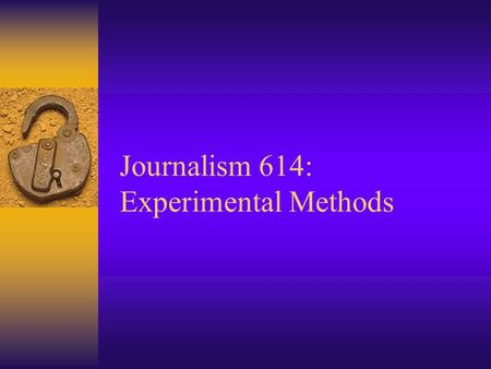 Journalism 614: Experimental Methods Experimental Research  Take some action and observe its effects –Extension of natural science to social science.