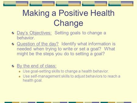 Making a Positive Health Change Day's Objectives: Setting goals to change a behavior. Question of the day? Identify what information is needed when trying.