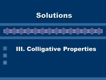 II III I III. Colligative Properties Solutions. A. Definition  Colligative Property property that depends on the concentration of solute particles, not.