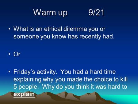 Warm up		9/21 What is an ethical dilemma you or someone you know has recently had. Or Friday's activity. You had a hard time explaining why you made the.