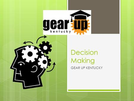 Decision Making GEAR UP KENTUCKY. What is a Decision? A decision is a choice you make between two or more possibilities. We make decisions all the time.