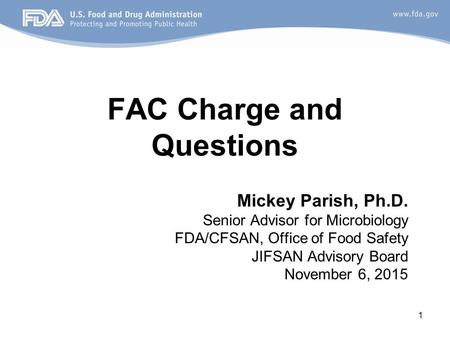 1 FAC Charge and Questions Mickey Parish, Ph.D. Senior Advisor for Microbiology FDA/CFSAN, Office of Food Safety JIFSAN Advisory Board November 6, 2015.