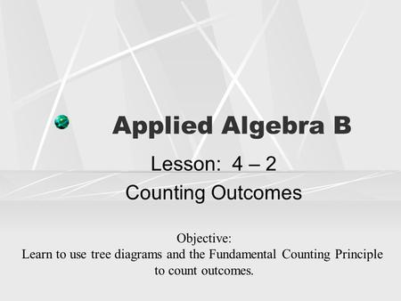 Applied Algebra B Lesson: 4 – 2 Counting Outcomes Objective: Learn to use tree diagrams and the Fundamental Counting Principle to count outcomes.