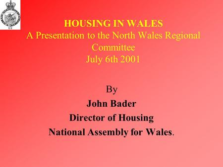 HOUSING IN WALES A Presentation to the North Wales Regional Committee July 6th 2001 By John Bader Director of Housing National Assembly for Wales.