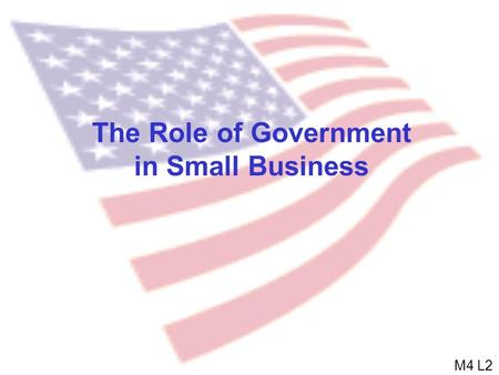 The Role of Government in Small Business M4 L2. Role of Government  Provider of public goods Public good: A good from which everyone receives benefits.