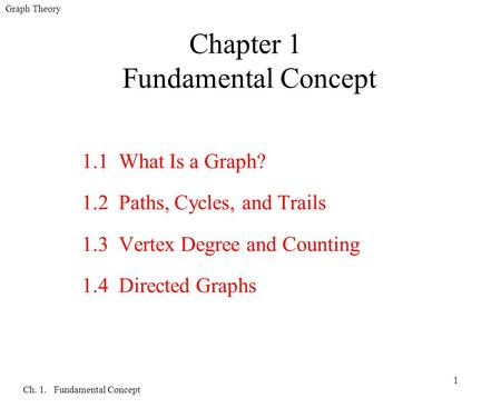 Graph Theory Ch. 1. Fundamental Concept 1 Chapter 1 Fundamental Concept 1.1 What Is a Graph? 1.2 Paths, Cycles, and Trails 1.3 Vertex Degree and Counting.