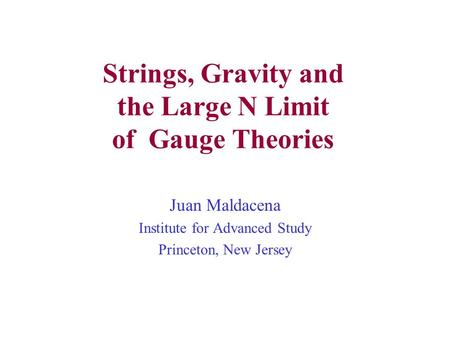 Strings, Gravity and the Large N Limit of Gauge Theories Juan Maldacena Institute for Advanced Study Princeton, New Jersey.