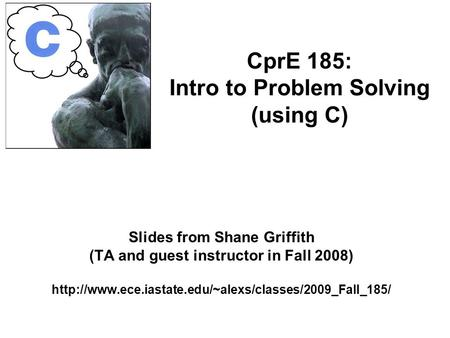 Slides from Shane Griffith (TA and guest instructor in Fall 2008)  CprE 185: Intro to Problem Solving.
