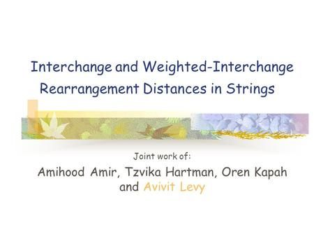 Interchange and Weighted-Interchange Rearrangement Distances in Strings Joint work of: Amihood Amir, Tzvika Hartman, Oren Kapah and Avivit Levy.