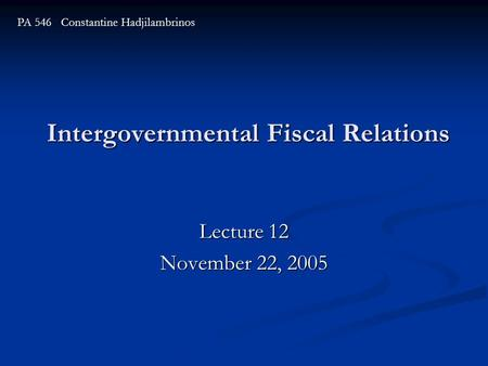 Intergovernmental Fiscal Relations Lecture 12 November 22, 2005 PA 546 Constantine Hadjilambrinos.