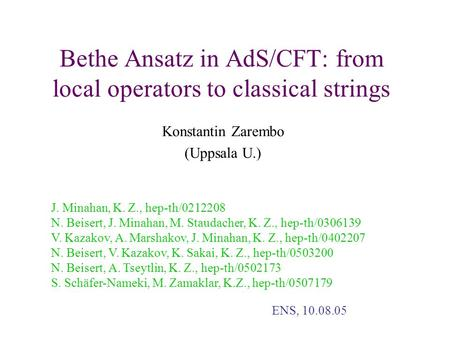 Bethe Ansatz in AdS/CFT: from local operators to classical strings Konstantin Zarembo (Uppsala U.) J. Minahan, K. Z., hep-th/0212208 N. Beisert, J. Minahan,