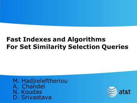 Fast Indexes and Algorithms For Set Similarity Selection Queries M. Hadjieleftheriou A.Chandel N. Koudas D. Srivastava.