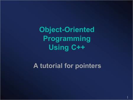 1 Object-Oriented Programming Using C++ A tutorial for pointers.