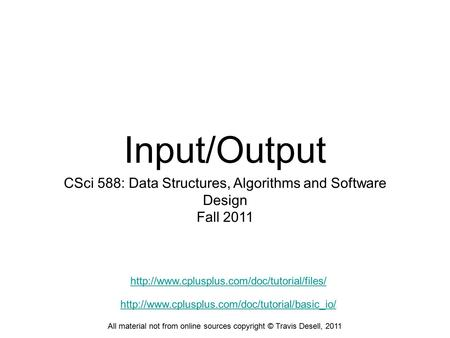 Input/Output CSci 588: Data Structures, Algorithms and Software Design Fall 2011 All material not from online sources copyright © Travis Desell, 2011