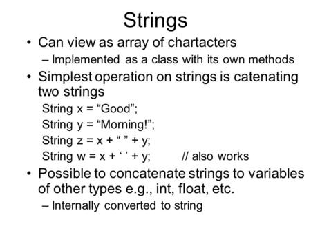 Strings Can view as array of chartacters –Implemented as a class with its own methods Simplest operation on strings is catenating two strings String x.