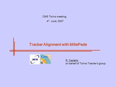 CMS Torino meeting, 4 th June, 2007 R. Castello on behalf of Torino Tracker's group Tracker Alignment with MillePede.