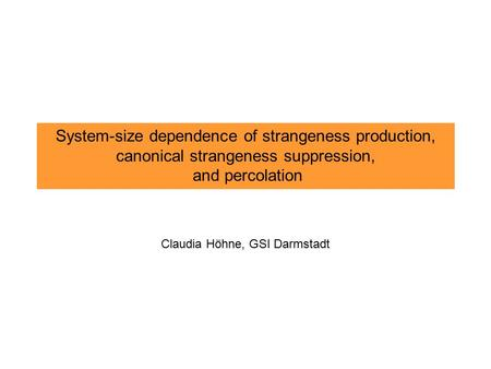 System-size dependence of strangeness production, canonical strangeness suppression, and percolation Claudia Höhne, GSI Darmstadt.