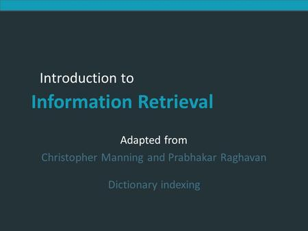 Introduction to Information Retrieval Introduction to Information Retrieval Adapted from Christopher Manning and Prabhakar Raghavan Dictionary indexing.