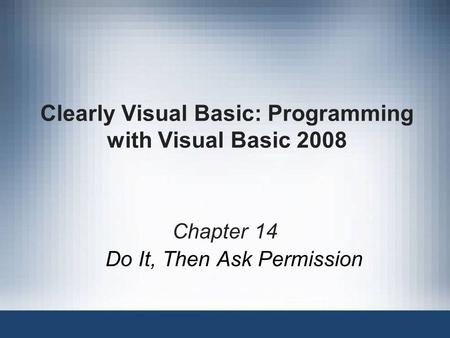 Clearly Visual Basic: Programming with Visual Basic 2008 Chapter 14 Do It, Then Ask Permission.