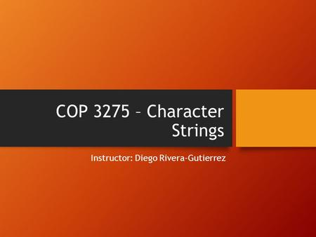 COP 3275 – Character Strings Instructor: Diego Rivera-Gutierrez.