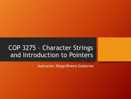 COP 3275 – Character Strings and Introduction to Pointers Instructor: Diego Rivera-Gutierrez.