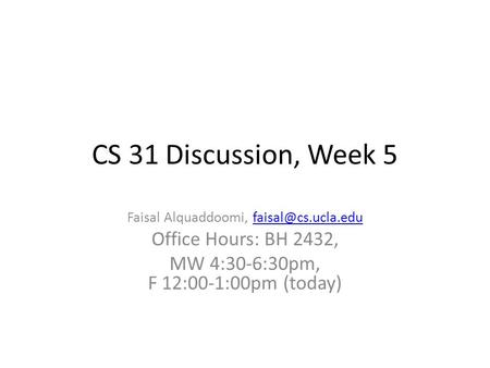 CS 31 Discussion, Week 5 Faisal Alquaddoomi, Office Hours: BH 2432, MW 4:30-6:30pm, F 12:00-1:00pm (today)