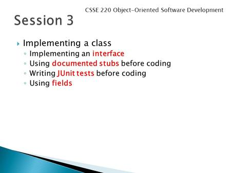  Implementing a class ◦ Implementing an interface ◦ Using documented stubs before coding ◦ Writing JUnit tests before coding ◦ Using fields CSSE 220 Object-Oriented.