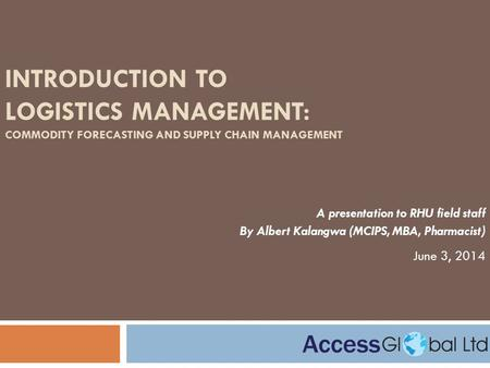 INTRODUCTION TO LOGISTICS MANAGEMENT: COMMODITY FORECASTING AND SUPPLY CHAIN MANAGEMENT A presentation to RHU field staff By Albert Kalangwa (MCIPS, MBA,
