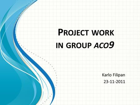 P ROJECT WORK IN GROUP ACO 9 Karlo Filipan 23-11-2011.