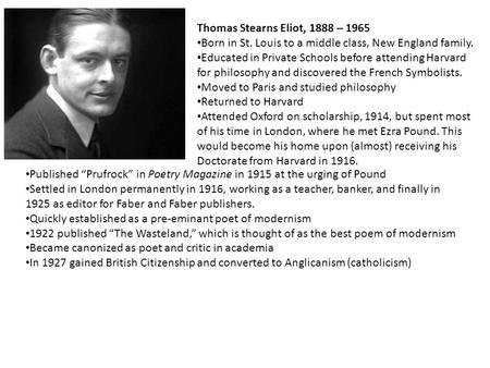 Thomas Stearns Eliot, 1888 – 1965 Born in St. Louis to a middle class, New England family. Educated in Private Schools before attending Harvard for philosophy.