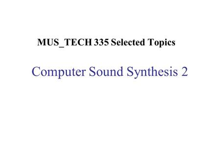 Computer Sound Synthesis 2 MUS_TECH 335 Selected Topics.