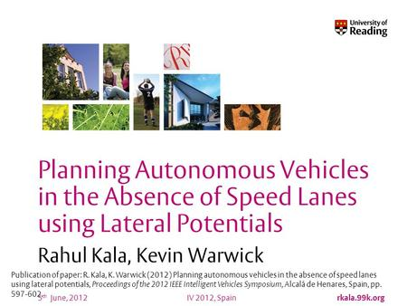 IV 2012, Spain rkala.99k.org 5 th June, 2012 Planning Autonomous Vehicles in the Absence of Speed Lanes using Lateral Potentials Rahul Kala, Kevin Warwick.