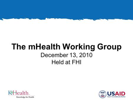 The mHealth Working Group December 13, 2010 Held at FHI.