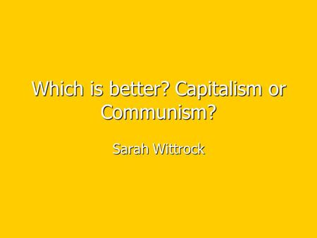 Which is better? Capitalism or Communism? Sarah Wittrock.