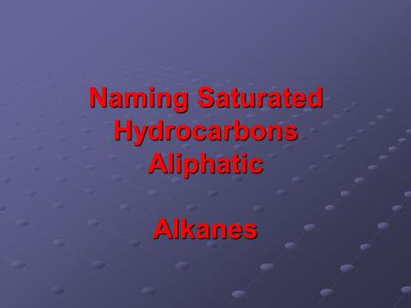 Naming Saturated Hydrocarbons Aliphatic Alkanes. Some Simple Alkanes (C n H 2n+2 ) 2-methylpropane.