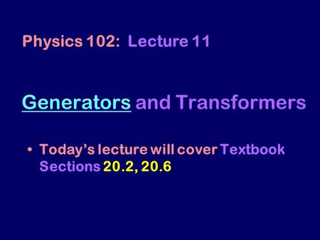 GeneratorsGenerators and Transformers Today's lecture will cover Textbook Sections 20.2, 20.6 Physics 102: Lecture 11.