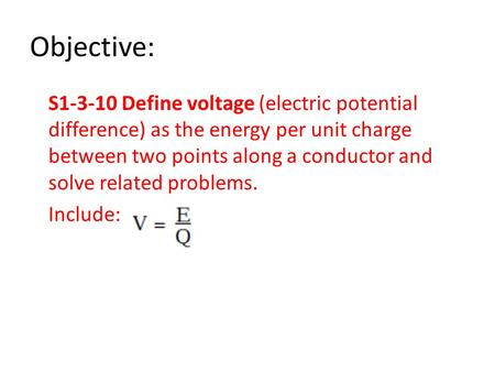 Objective: S1-3-10 Define voltage (electric potential difference) as the energy per unit charge between two points along a conductor and solve related.