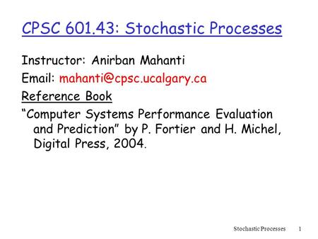 "Stochastic Processes1 CPSC 601.43: Stochastic Processes Instructor: Anirban Mahanti   Reference Book ""Computer Systems Performance."