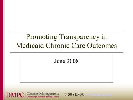 © 2008 DMPC www.dismgmt.comwww.dismgmt.com Promoting Transparency in Medicaid Chronic Care Outcomes June 2008.