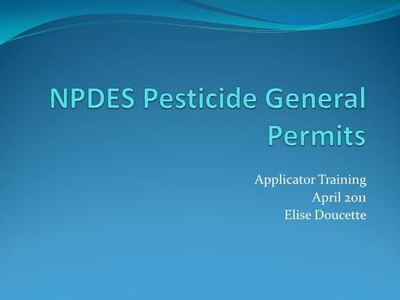 Applicator Training April 2011 Elise Doucette. Legal Decisions 2008 The Nat'l Cotton Council of Am, et al. v. EPA. As a result, a NPDES permit is required.